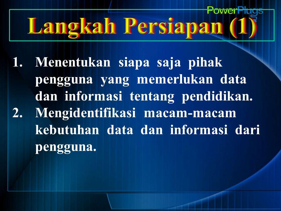 Langkah Persiapan (1) Menentukan siapa saja pihak pengguna yang memerlukan data dan informasi tentang pendidikan.