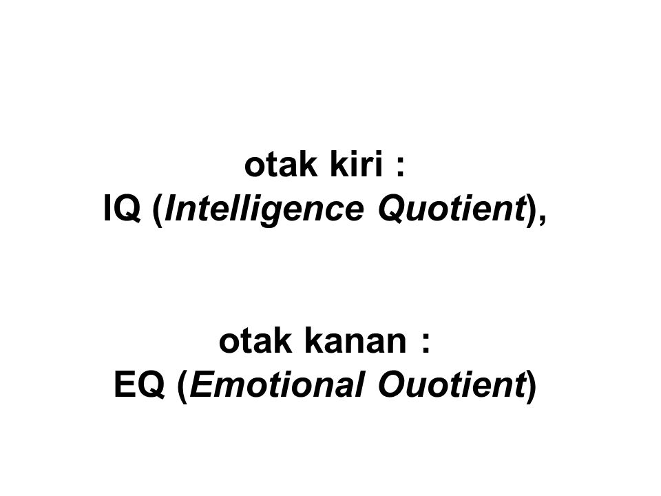 otak kiri : IQ (Intelligence Quotient), otak kanan : EQ (Emotional Ouotient)