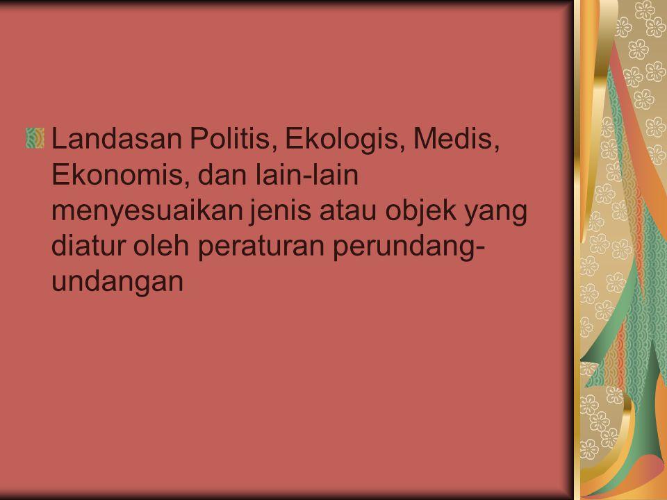 Landasan Politis, Ekologis, Medis, Ekonomis, dan lain-lain menyesuaikan jenis atau objek yang diatur oleh peraturan perundang-undangan