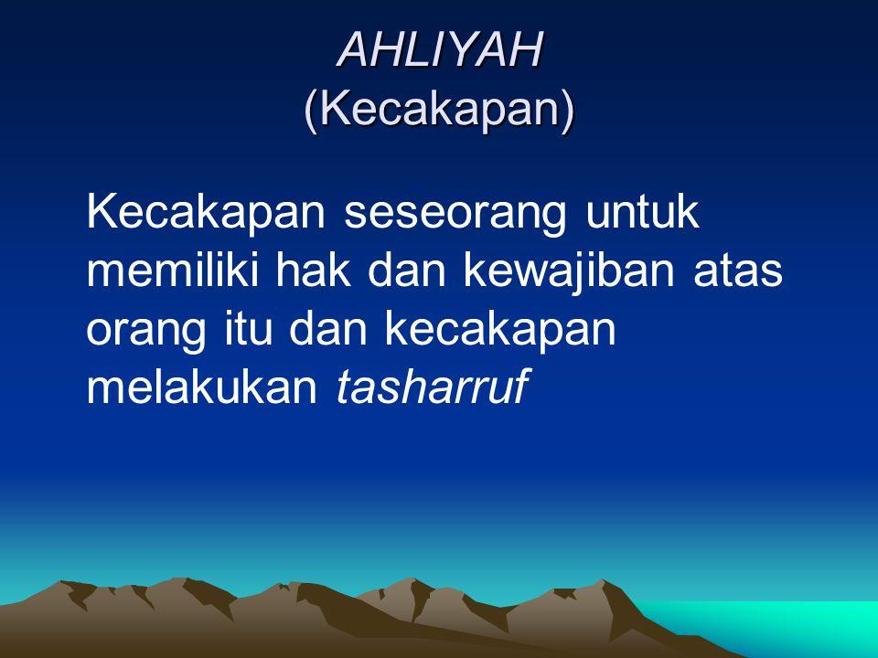 AHLIYAH (Kecakapan) Kecakapan seseorang untuk memiliki hak dan kewajiban atas orang itu dan kecakapan melakukan tasharruf.