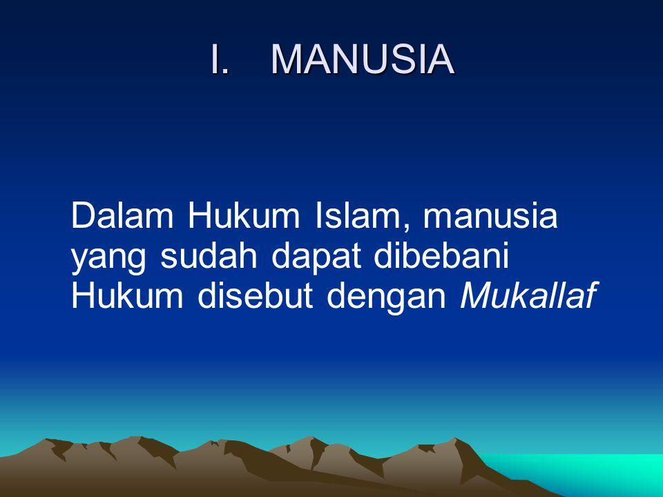 I. MANUSIA Dalam Hukum Islam, manusia yang sudah dapat dibebani Hukum disebut dengan Mukallaf