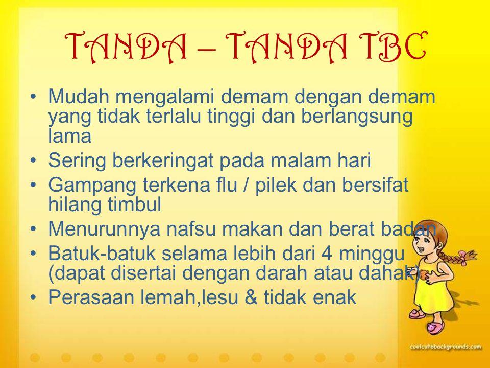 TANDA – TANDA TBC Mudah mengalami demam dengan demam yang tidak terlalu tinggi dan berlangsung lama.