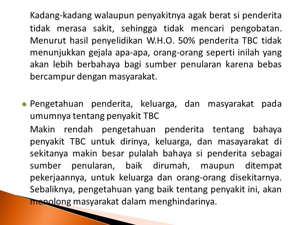 Kadang-kadang walaupun penyakitnya agak berat si penderita tidak merasa sakit, sehingga tidak mencari pengobatan. Menurut hasil penyelidikan W.H.O. 50% penderita TBC tidak menunjukkan gejala apa-apa, orang-orang seperti inilah yang akan lebih berbahaya bagi sumber penularan karena bebas bercampur dengan masyarakat.