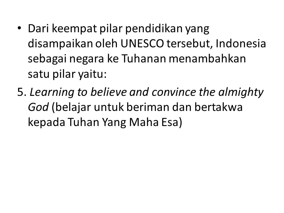 Dari keempat pilar pendidikan yang disampaikan oleh UNESCO tersebut, Indonesia sebagai negara ke Tuhanan menambahkan satu pilar yaitu: