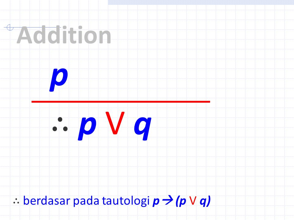 Addition p ∴ p V q ∴ berdasar pada tautologi p (p V q)