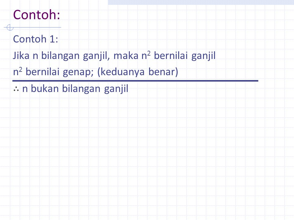 Contoh: Contoh 1: Jika n bilangan ganjil, maka n2 bernilai ganjil n2 bernilai genap; (keduanya benar) ∴ n bukan bilangan ganjil