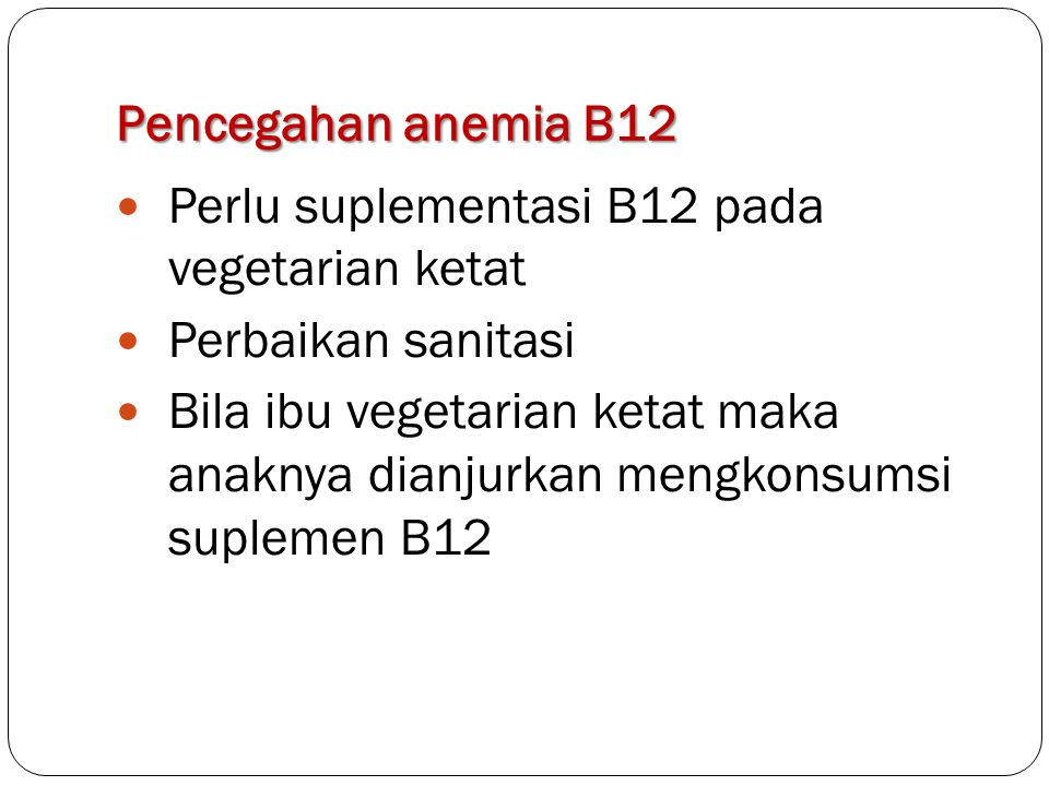 Pencegahan anemia B12 Perlu suplementasi B12 pada vegetarian ketat. Perbaikan sanitasi.