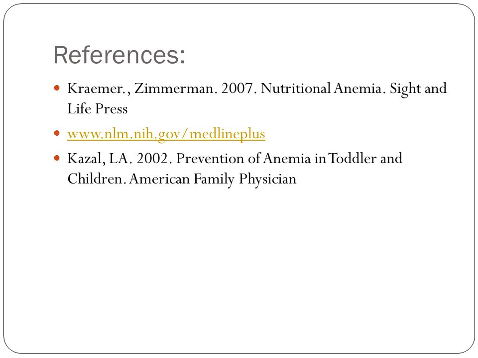 References: Kraemer., Zimmerman. 2007. Nutritional Anemia. Sight and Life Press. www.nlm.nih.gov/medlineplus.