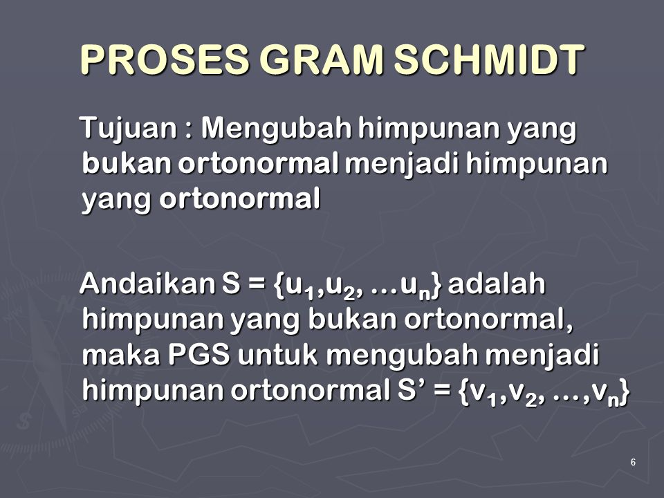 PROSES GRAM SCHMIDT Tujuan : Mengubah himpunan yang bukan ortonormal menjadi himpunan yang ortonormal.