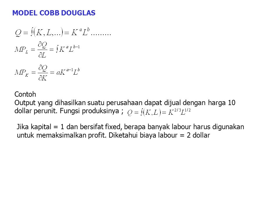MODEL COBB DOUGLAS Contoh. Output yang dihasilkan suatu perusahaan dapat dijual dengan harga 10 dollar perunit. Fungsi produksinya ;