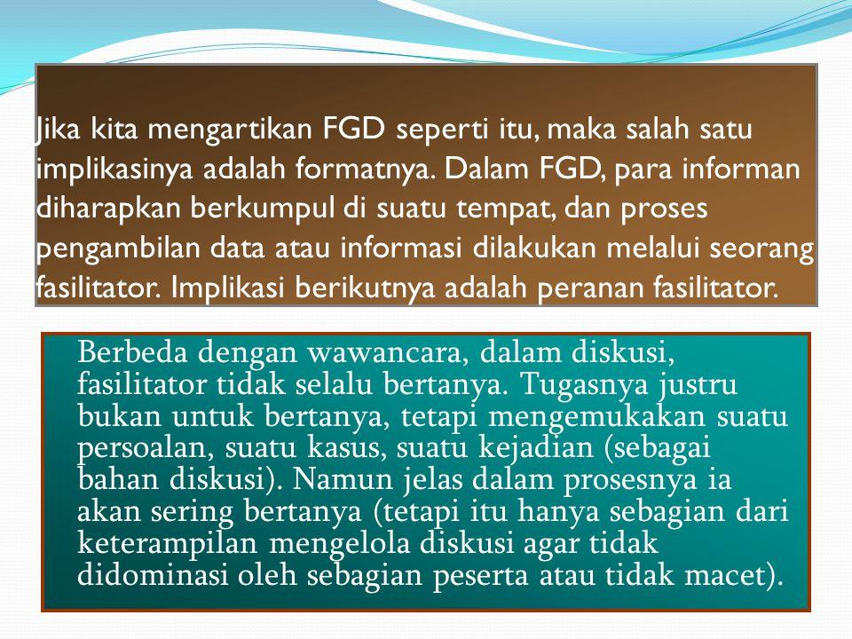 Jika kita mengartikan FGD seperti itu, maka salah satu implikasinya adalah formatnya. Dalam FGD, para informan diharapkan berkumpul di suatu tempat, dan proses pengambilan data atau informasi dilakukan melalui seorang fasilitator. Implikasi berikutnya adalah peranan fasilitator.