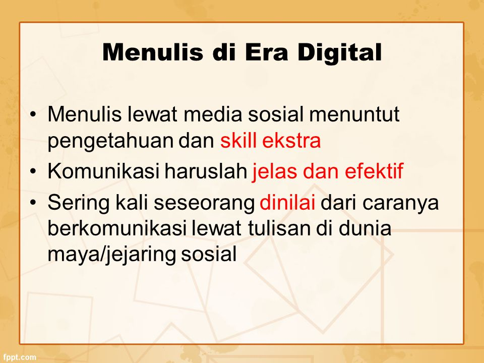 Menulis di Era Digital Menulis lewat media sosial menuntut pengetahuan dan skill ekstra. Komunikasi haruslah jelas dan efektif.