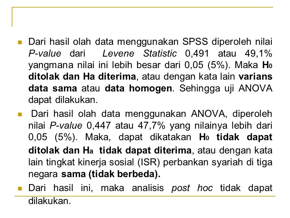 Dari hasil olah data menggunakan SPSS diperoleh nilai P-value dari Levene Statistic 0,491 atau 49,1% yangmana nilai ini lebih besar dari 0,05 (5%). Maka H0 ditolak dan Ha diterima, atau dengan kata lain varians data sama atau data homogen. Sehingga uji ANOVA dapat dilakukan.