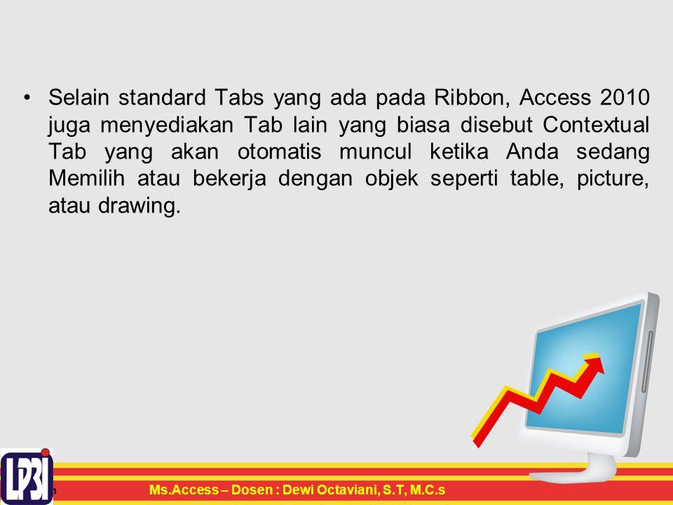 Selain standard Tabs yang ada pada Ribbon, Access 2010 juga menyediakan Tab lain yang biasa disebut Contextual Tab yang akan otomatis muncul ketika Anda sedang Memilih atau bekerja dengan objek seperti table, picture, atau drawing.