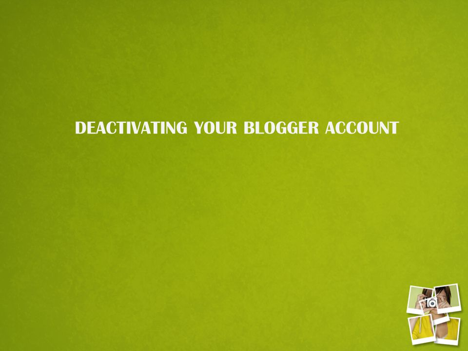 DEACTIVATING YOUR BLOGGER ACCOUNT