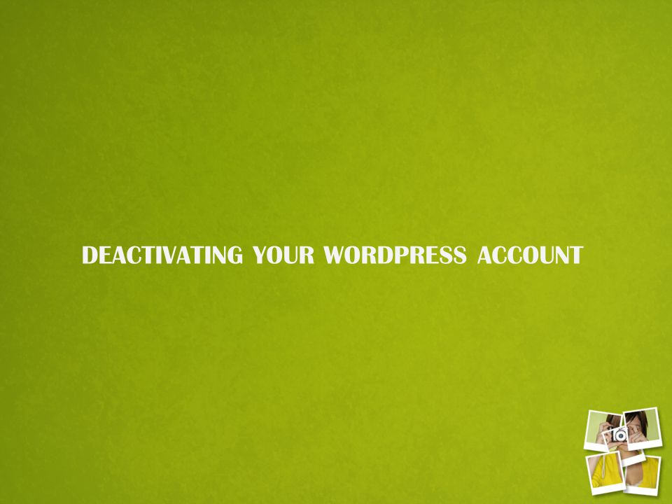 DEACTIVATING YOUR WORDPRESS ACCOUNT