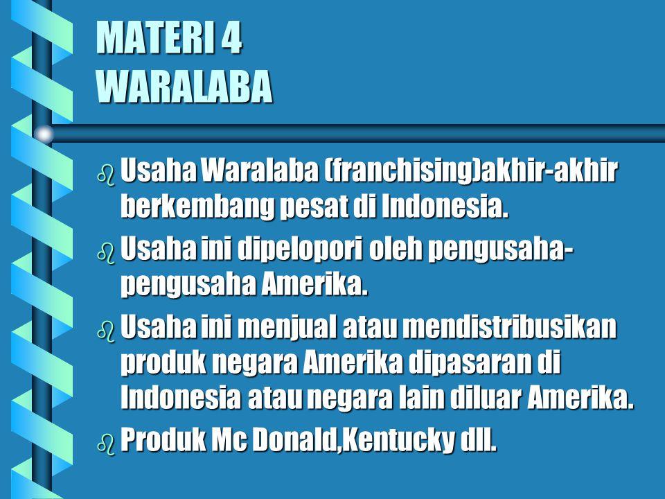 MATERI 4 WARALABA Usaha Waralaba (franchising)akhir-akhir berkembang pesat di Indonesia. Usaha ini dipelopori oleh pengusaha-pengusaha Amerika.