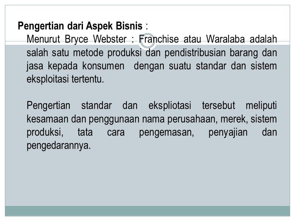 Pengertian dari Aspek Bisnis : Menurut Bryce Webster : Franchise atau Waralaba adalah salah satu metode produksi dan pendistribusian barang dan jasa kepada konsumen dengan suatu standar dan sistem eksploitasi tertentu.