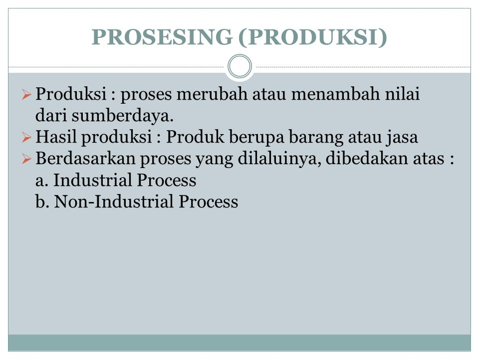 PROSESING (PRODUKSI) Produksi : proses merubah atau menambah nilai dari sumberdaya. Hasil produksi : Produk berupa barang atau jasa.