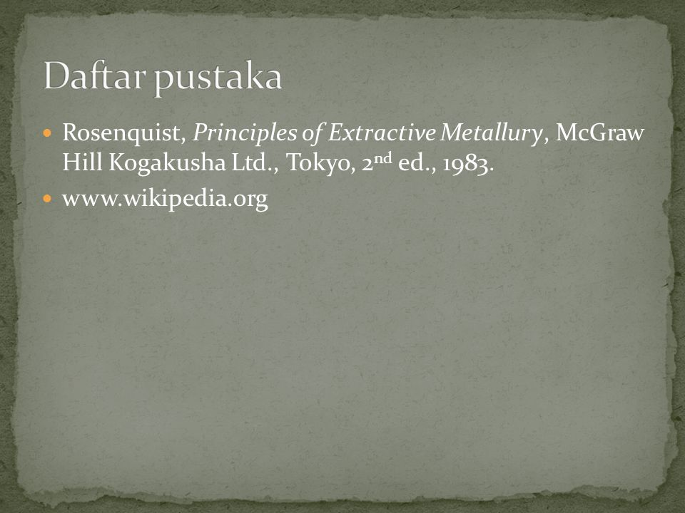 Daftar pustaka Rosenquist, Principles of Extractive Metallury, McGraw Hill Kogakusha Ltd., Tokyo, 2nd ed., 1983.