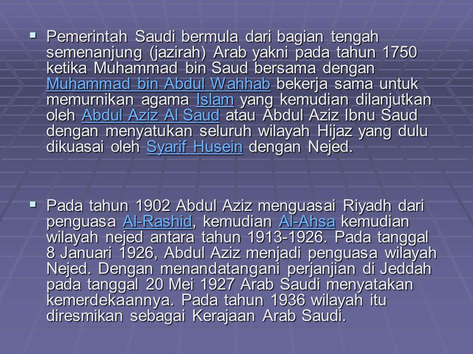 Pemerintah Saudi bermula dari bagian tengah semenanjung (jazirah) Arab yakni pada tahun 1750 ketika Muhammad bin Saud bersama dengan Muhammad bin Abdul Wahhab bekerja sama untuk memurnikan agama Islam yang kemudian dilanjutkan oleh Abdul Aziz Al Saud atau Abdul Aziz Ibnu Saud dengan menyatukan seluruh wilayah Hijaz yang dulu dikuasai oleh Syarif Husein dengan Nejed.