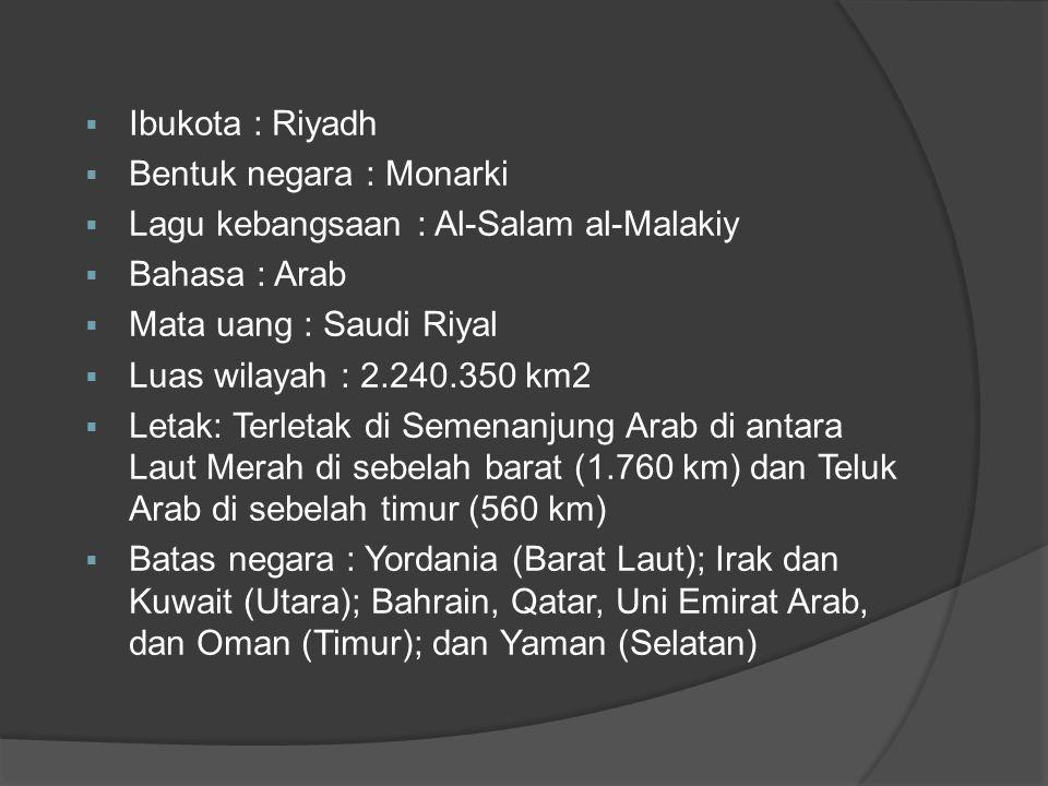 Ibukota : Riyadh Bentuk negara : Monarki. Lagu kebangsaan : Al-Salam al-Malakiy. Bahasa : Arab. Mata uang : Saudi Riyal.