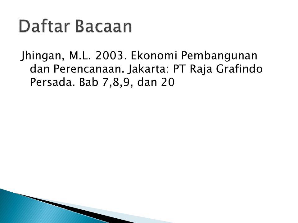 Daftar Bacaan Jhingan, M.L. 2003. Ekonomi Pembangunan dan Perencanaan.