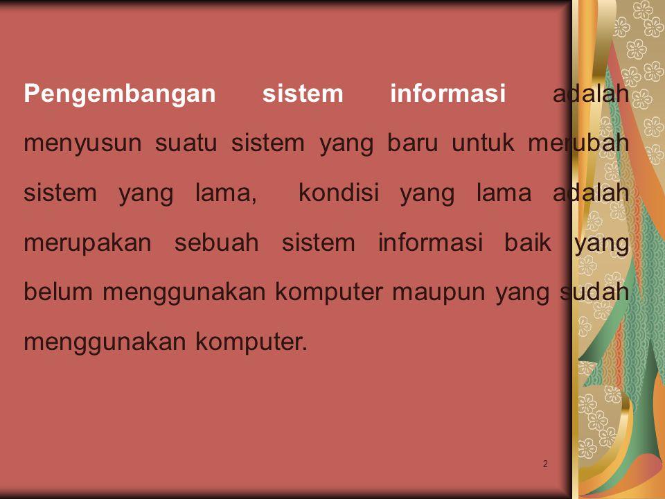 Pengembangan sistem informasi adalah menyusun suatu sistem yang baru untuk merubah sistem yang lama, kondisi yang lama adalah merupakan sebuah sistem informasi baik yang belum menggunakan komputer maupun yang sudah menggunakan komputer.