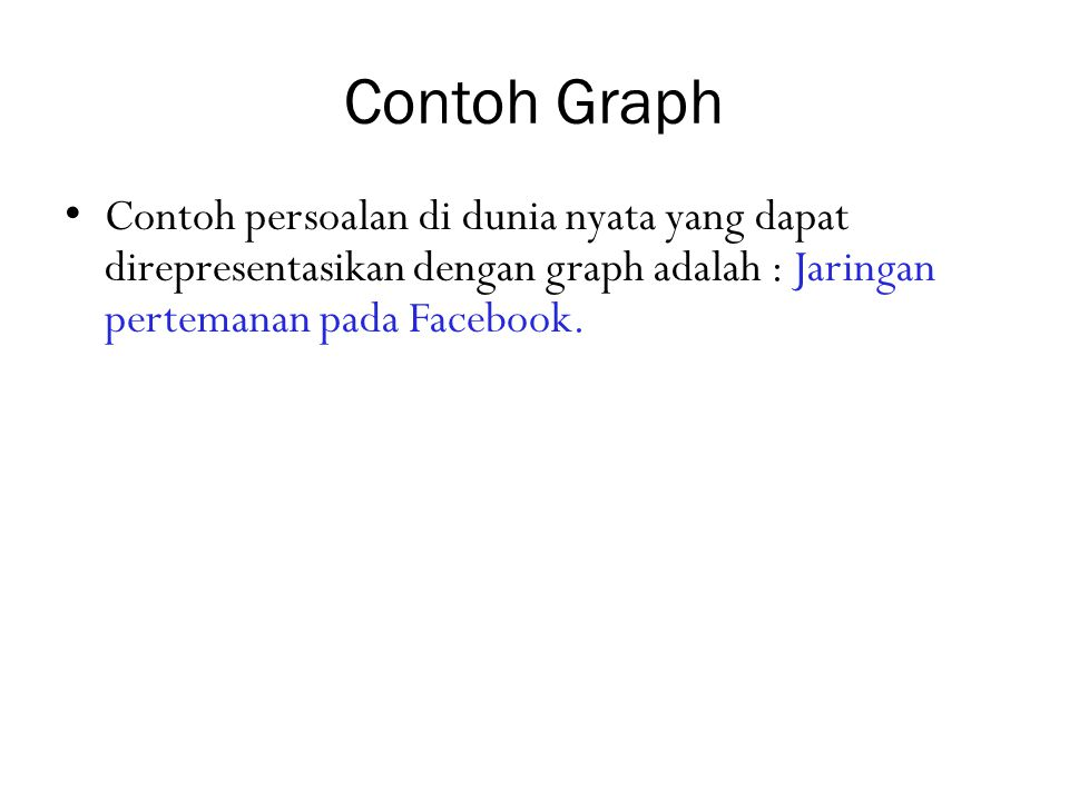 Contoh Graph Contoh persoalan di dunia nyata yang dapat direpresentasikan dengan graph adalah : Jaringan pertemanan pada Facebook.