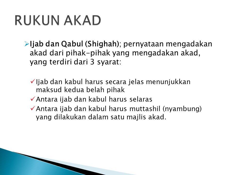 RUKUN AKAD Ijab dan Qabul (Shighah); pernyataan mengadakan akad dari pihak-pihak yang mengadakan akad, yang terdiri dari 3 syarat: