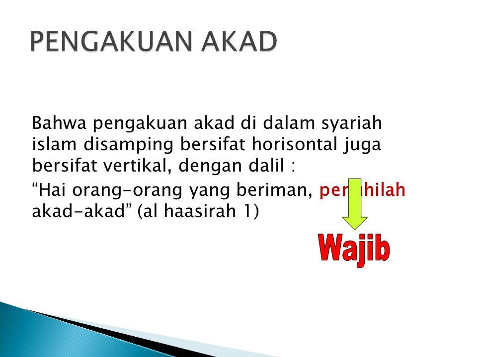 PENGAKUAN AKAD Bahwa pengakuan akad di dalam syariah islam disamping bersifat horisontal juga bersifat vertikal, dengan dalil :