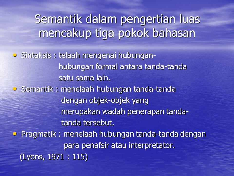 Semantik dalam pengertian luas mencakup tiga pokok bahasan