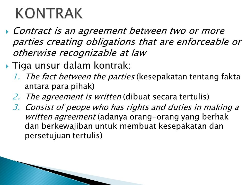 KONTRAK Contract is an agreement between two or more parties creating obligations that are enforceable or otherwise recognizable at law.
