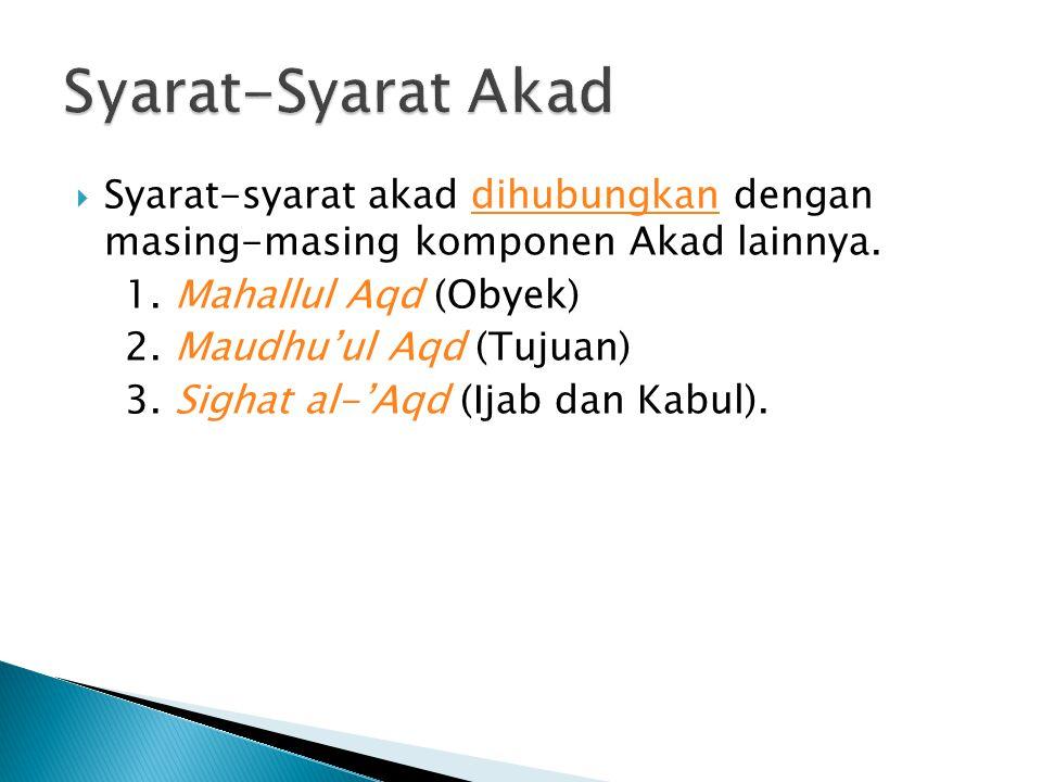 Syarat-Syarat Akad Syarat-syarat akad dihubungkan dengan masing-masing komponen Akad lainnya. 1. Mahallul Aqd (Obyek)