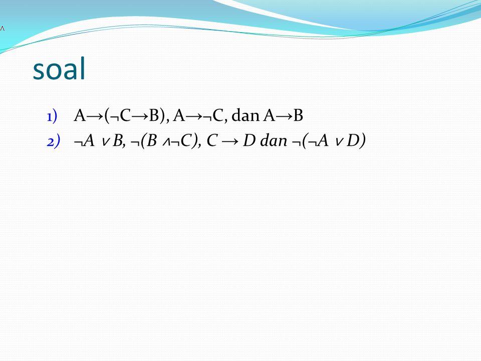 soal A→(¬C→B), A→¬C, dan A→B ¬A ˅ B, ¬(B ˄¬C), C → D dan ¬(¬A ˅ D)