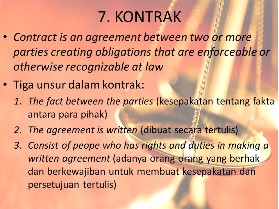 7. KONTRAK Contract is an agreement between two or more parties creating obligations that are enforceable or otherwise recognizable at law.