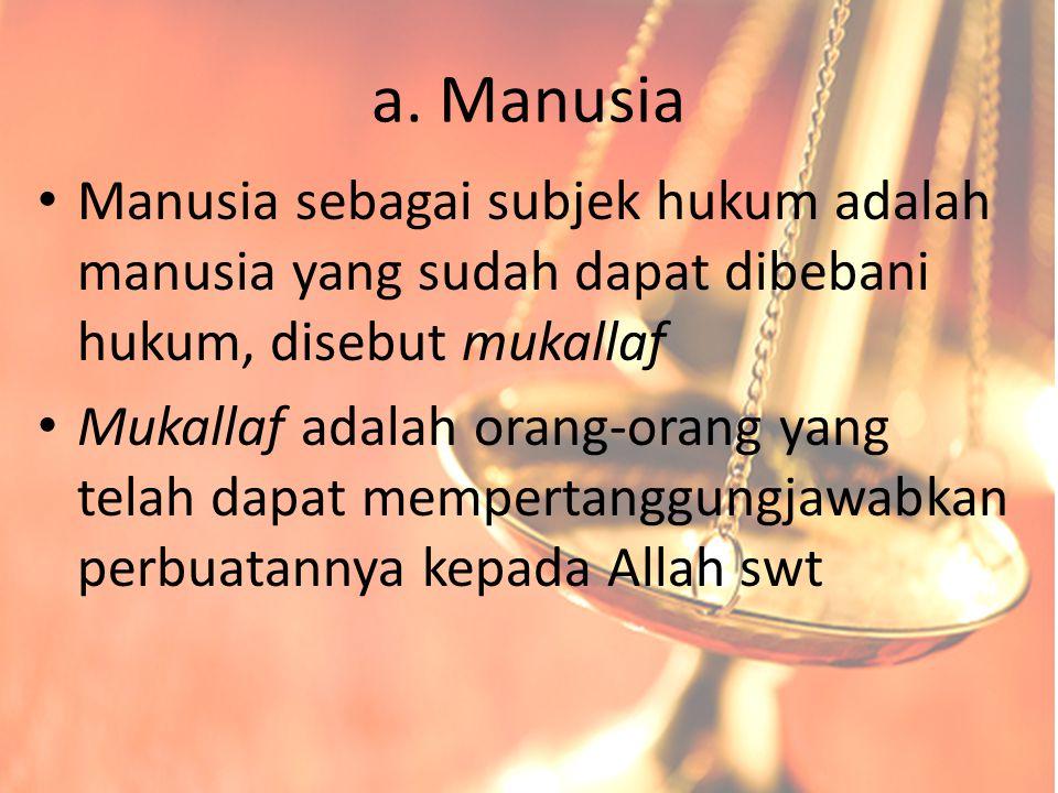 a. Manusia Manusia sebagai subjek hukum adalah manusia yang sudah dapat dibebani hukum, disebut mukallaf.