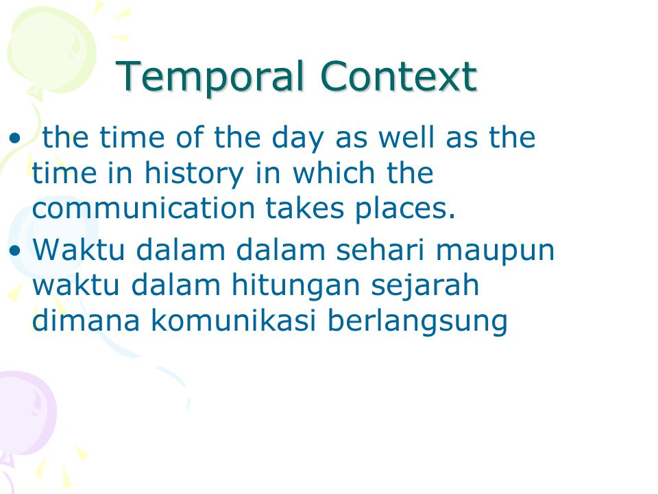 Temporal Context the time of the day as well as the time in history in which the communication takes places.