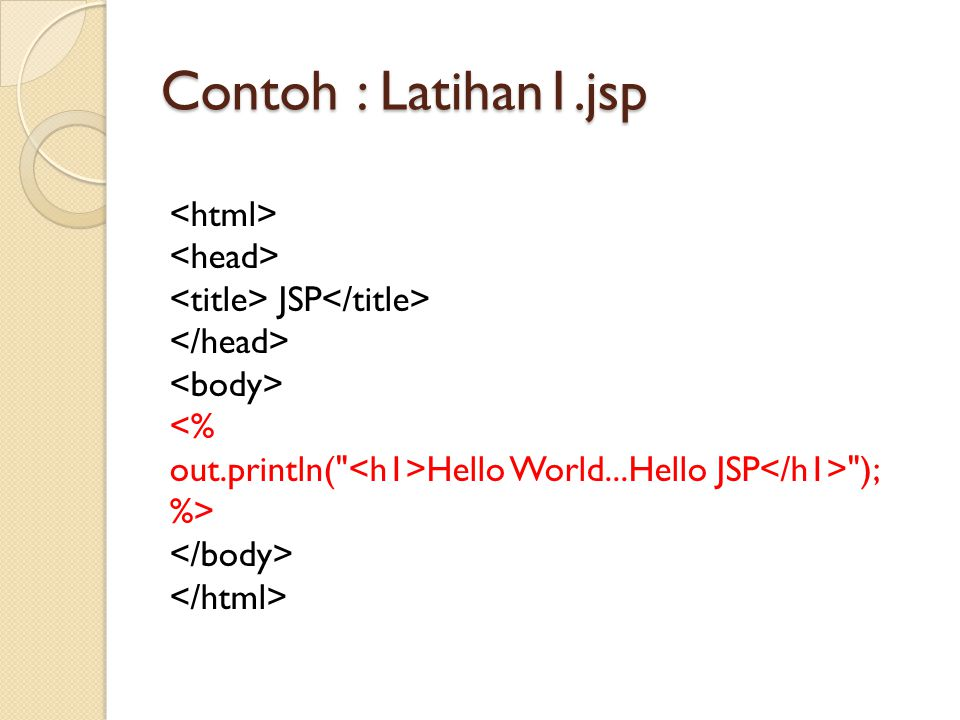 Contoh : Latihan1.jsp <html> <head> <title> JSP</title> </head> <body> <% out.println( <h1>Hello World...Hello JSP</h1> ); %> </body> </html>