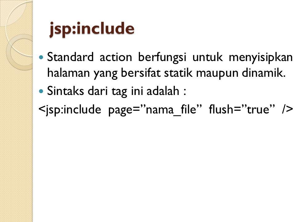 jsp:include Standard action berfungsi untuk menyisipkan halaman yang bersifat statik maupun dinamik.