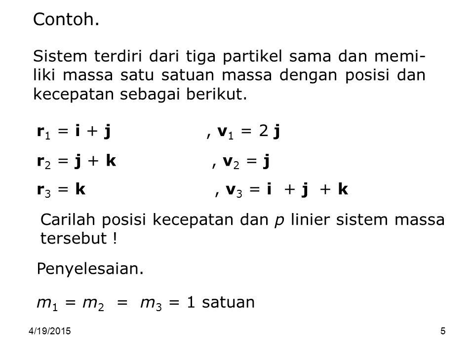 Contoh. Sistem terdiri dari tiga partikel sama dan memi-liki massa satu satuan massa dengan posisi dan kecepatan sebagai berikut.