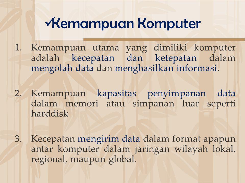 Kemampuan Komputer Kemampuan utama yang dimiliki komputer adalah kecepatan dan ketepatan dalam mengolah data dan menghasilkan informasi.