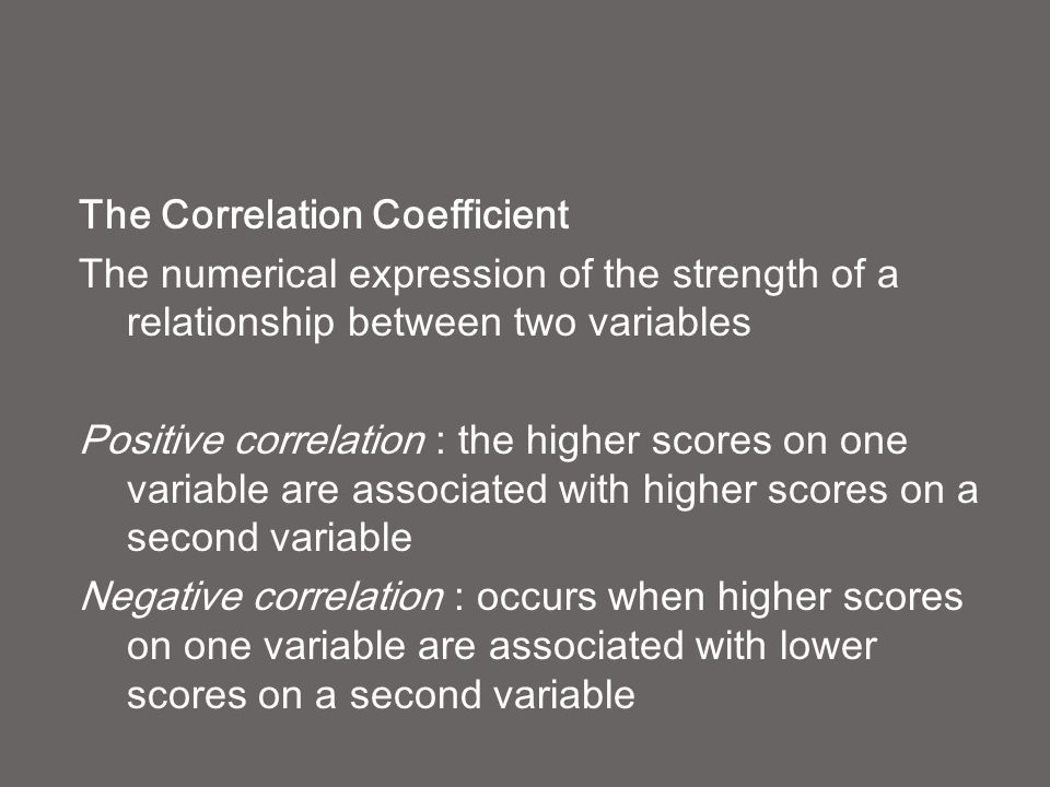 The Correlation Coefficient The numerical expression of the strength of a relationship between two variables Positive correlation : the higher scores on one variable are associated with higher scores on a second variable Negative correlation : occurs when higher scores on one variable are associated with lower scores on a second variable