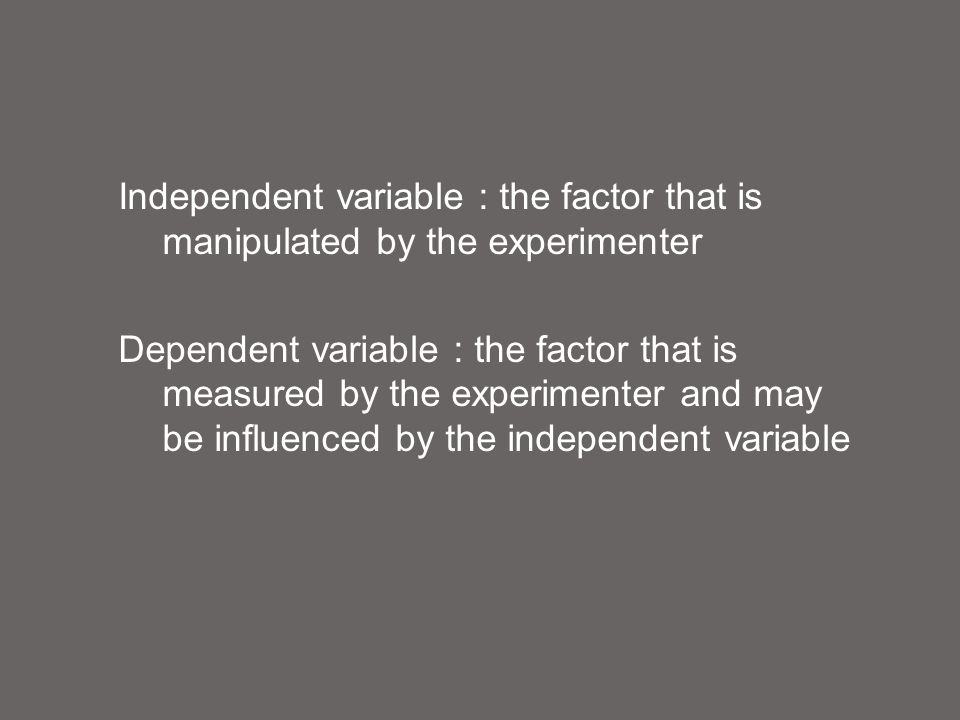Independent variable : the factor that is manipulated by the experimenter Dependent variable : the factor that is measured by the experimenter and may be influenced by the independent variable