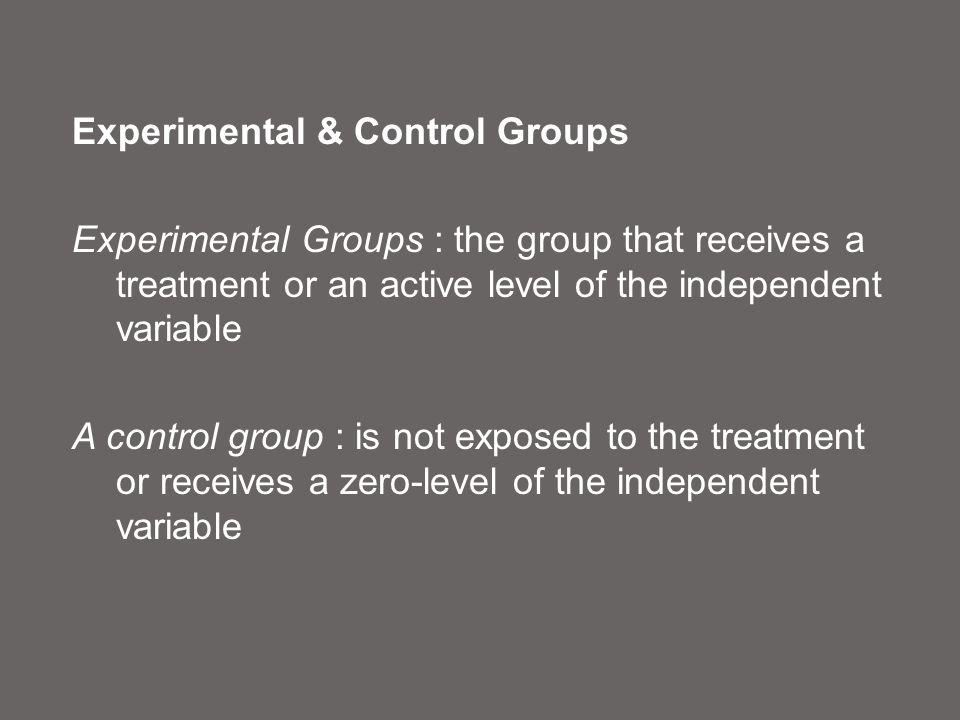 Experimental & Control Groups Experimental Groups : the group that receives a treatment or an active level of the independent variable A control group : is not exposed to the treatment or receives a zero-level of the independent variable