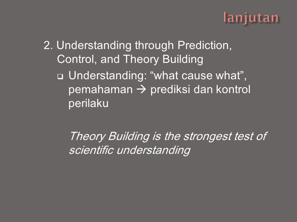 lanjutan 2. Understanding through Prediction, Control, and Theory Building.