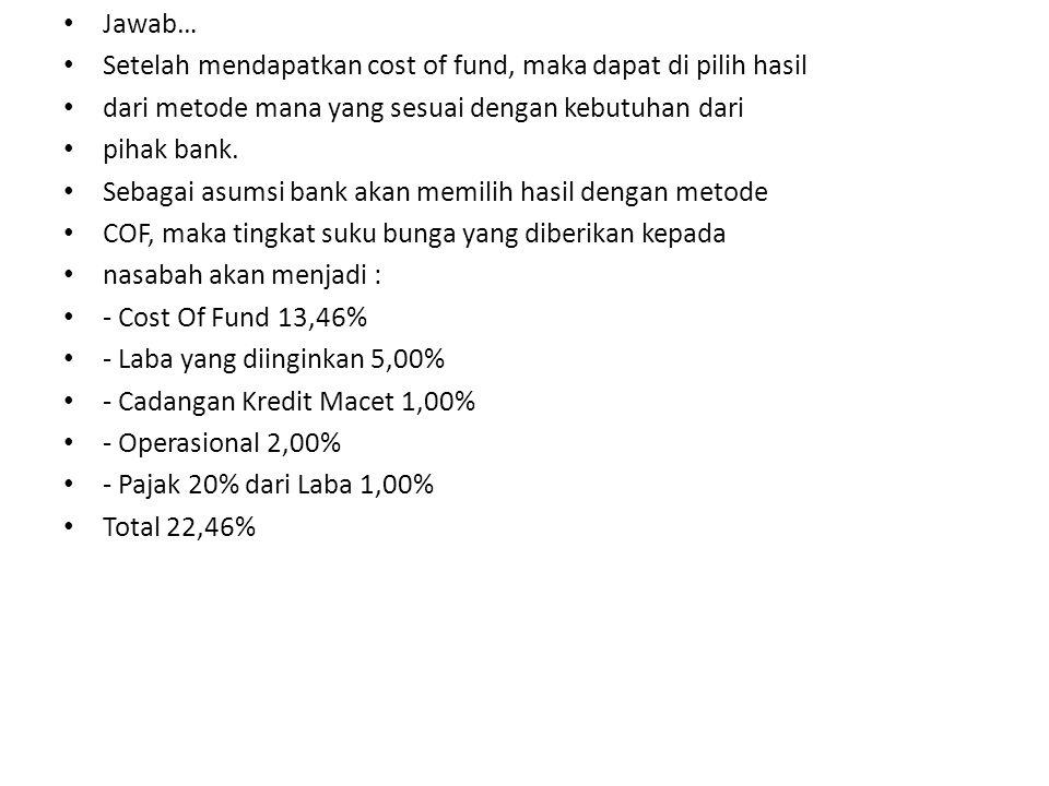 Jawab… Setelah mendapatkan cost of fund, maka dapat di pilih hasil. dari metode mana yang sesuai dengan kebutuhan dari.