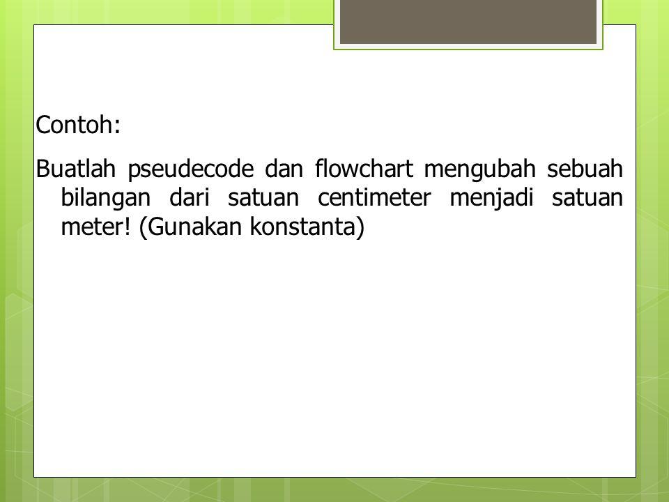Contoh: Buatlah pseudecode dan flowchart mengubah sebuah bilangan dari satuan centimeter menjadi satuan meter.