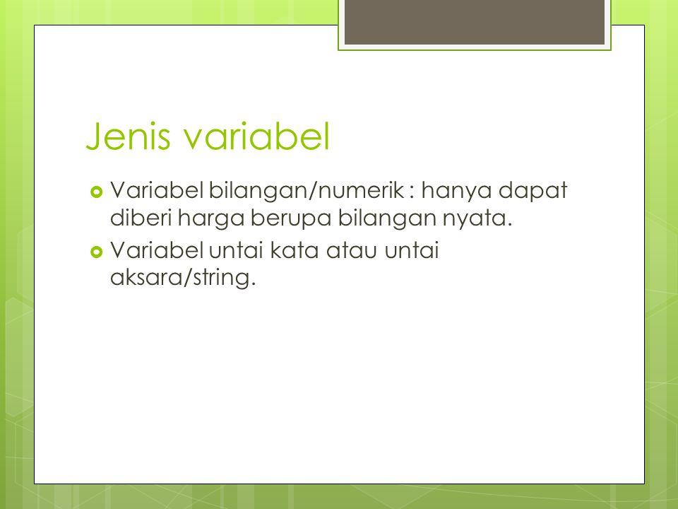 Jenis variabel Variabel bilangan/numerik : hanya dapat diberi harga berupa bilangan nyata.