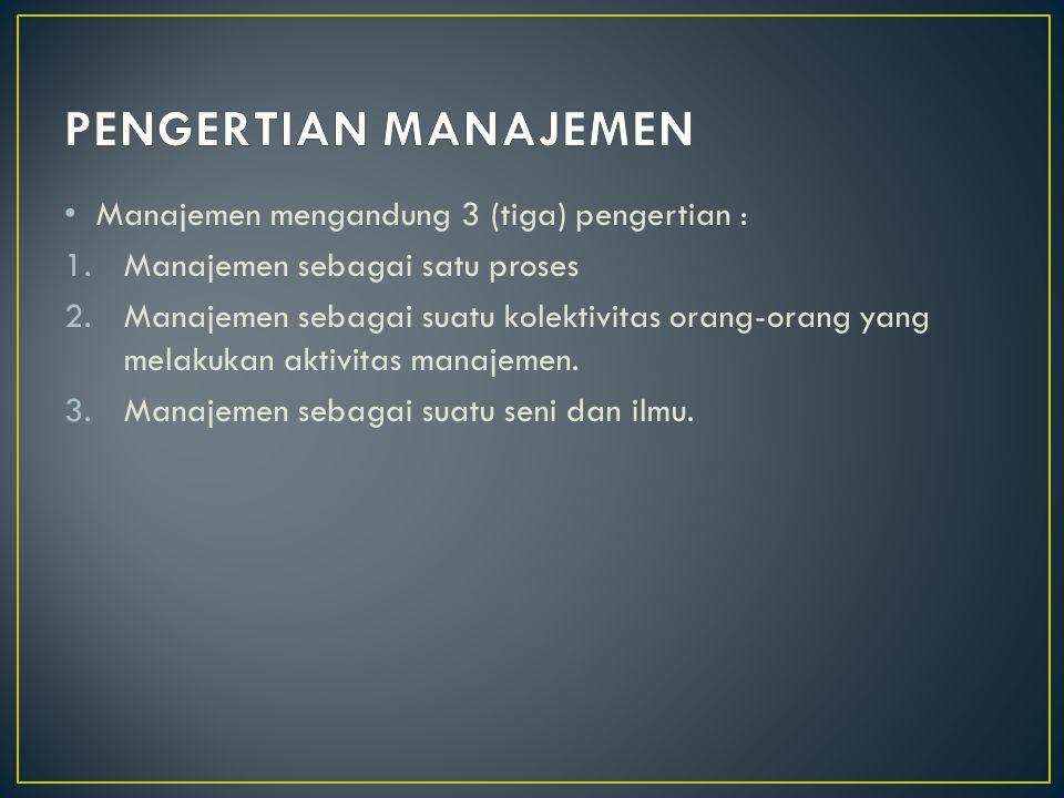 PENGERTIAN MANAJEMEN Manajemen mengandung 3 (tiga) pengertian :